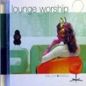 LOUNGE WORSHIP : Chill Out Experience 2